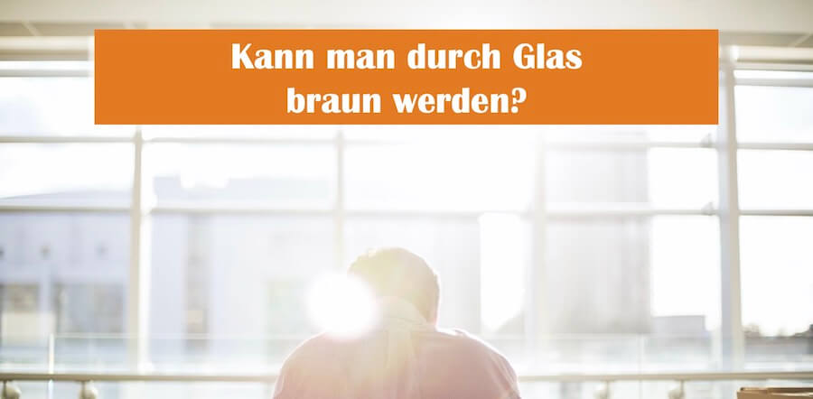 You are currently viewing Wird man durch Glas braun?